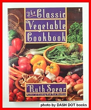 The Classic Vegetable Cookbook: A Comprehensive Guide to Selecting and Preparing Vegetables of Every Variety