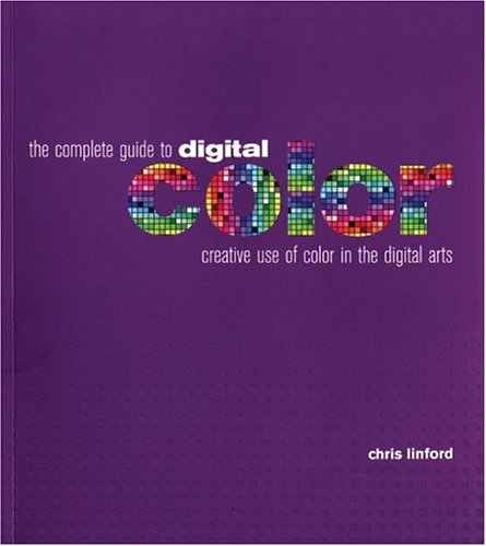The Complete Guide to Digital Color: Creative Use of Color in the Digital Arts