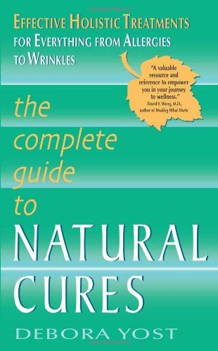 The Complete Guide to Natural Cures: Effective Holistic Treatments for Everything from Allergies to Wrinkles 9780061456732