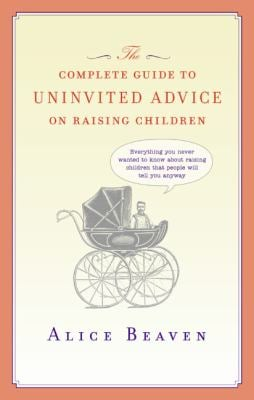 The Complete Guide to Uninvited Advice on Raising Children