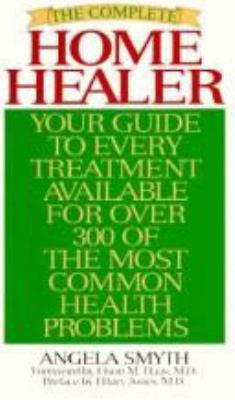 The Complete Home Healer: Your Guide to Every Treatment Available for Over 300 of the Most Common Health Problems