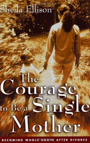 The Courage to Be a Single Mother: Becoming Whole Again After Divorce 9780062516527
