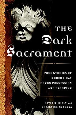 The Dark Sacrament: True Stories of Modern-Day Demon Possession and Exorcism 9780061238161