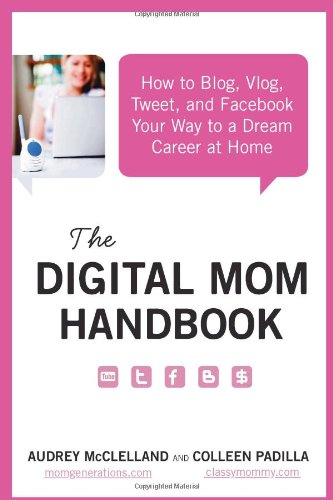 The Digital Mom Handbook: How to Blog, Vlog, Tweet, and Facebook Your Way to a Dream Career at Home 9780062048271