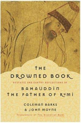 The Drowned Book: Ecstatic and Earthy Reflections of Bahauddin, the Father of Rumi