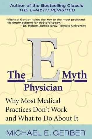 E Myth Physician : Why Most Medical Practices Don't Work and What to Do about It
