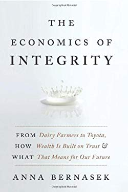 The Economics of Integrity: From Dairy Farmers to Toyota, How Wealth Is Built on Trust and What That Means for Our Future 9780061774133