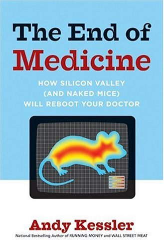 The End of Medicine: How Silicon Valley (and Naked Mice) Will Reboot Your Doctor 9780061130298