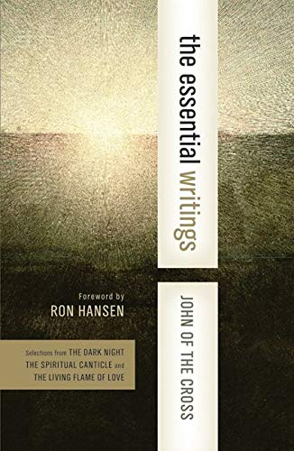 The Essential Writings: Selections from the Dark Night, the Spiritual Canticle, and the Living Flame of Love