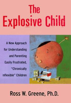 "The Explosive Child: A New Approach for Understanding and Parenting Easily Frustrated, ""Chronically Inflexible"" Children"
