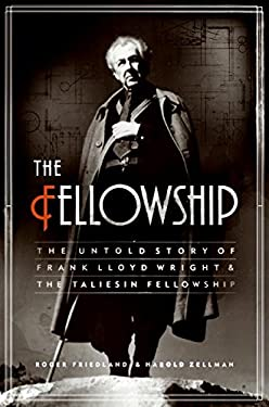 The Fellowship: The Untold Story of Frank Lloyd Wright and the Taliesin Fellowship 9780060393885