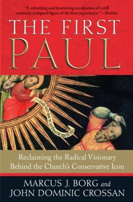 The First Paul: Reclaiming the Radical Visionary Behind the Church's Conservative Icon 9780061430732