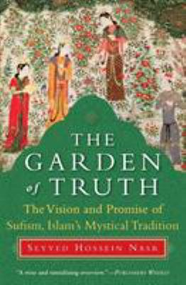 The Garden of Truth: The Vision and Promise of Sufism, Islam's Mystical Tradition 9780061625992