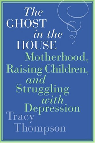 The Ghost in the House: Motherhood, Raising Children, and Struggling with Depression 9780060843793