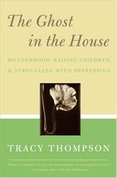 The Ghost in the House: Real Mothers Talk about Maternal Depression, Raising Children, and How They Cope