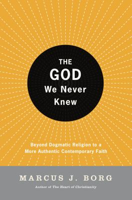 The God We Never Knew: Beyond Dogmatic Religion to a More Authenthic Contemporary Faith 9780060610357