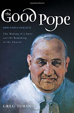 The Good Pope: The Making of a Saint and the Remaking of the Church--The Story of John XXIII and Vatican II 9780062089434