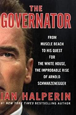 The Governator: From Muscle Beach to His Quest for the White House, the Improbable Rise of Arnold Schwarzenegger 9780061990045