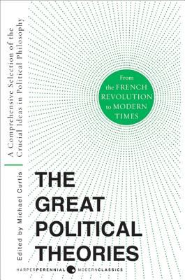 The Great Political Theories, Volume 2: A Comprehensive Selection of the Crucial Ideas in Political Philosophy from the French Revolution to Modern Ti 9780061351372