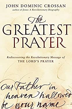 The Greatest Prayer: Rediscovering the Revolutionary Message of the Lord's Prayer 9780061875670