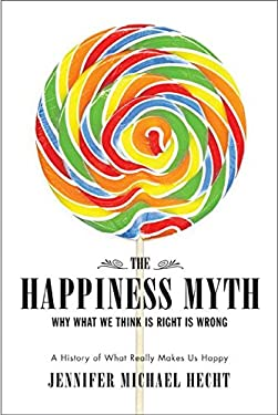 The Happiness Myth: Why What We Think Is Right Is Wrong 9780060813970