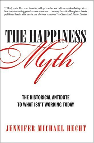 The Happiness Myth: The Historical Antidote to What Isn't Working Today 9780060859503