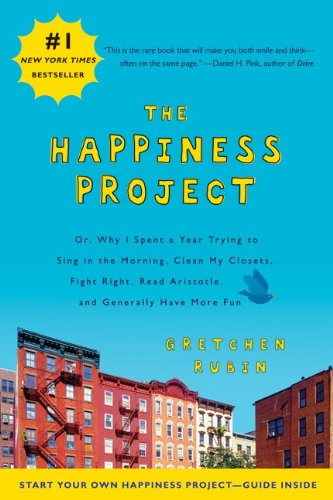 The Happiness Project: Or, Why I Spent a Year Trying to Sing in the Morning, Clean My Closets, Fight Right, Read Aristotle and Generally Have