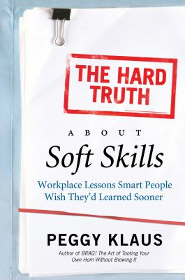 Hard Truth about Soft Skills : Workplace Lessons Smart People Wish They'd Learned Sooner