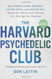 The Harvard Psychedelic Club: How Timothy Leary, Ram Dass, Huston Smith, and Andrew Weil Killed the Fifties and Ushered in a New A
