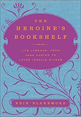 The Heroine's Bookshelf: Life Lessons from Jane Austen to Laura Ingalls Wilder