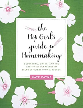 The Hip Girl's Guide to Homemaking: Decorating, Dining, and the Gratifying Pleasures of Self-Sufficiency--On a Budget! 9780062014702