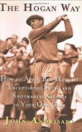 The Hogan Way: How to Apply Ben Hogan's Exceptional Swing and Shotmaking Genius to Your Own Game