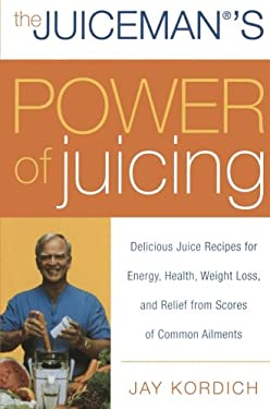 The Juiceman's Power of Juicing: Delicious Juice Recipes for Energy, Health, Weight Loss, and Relief from Scores of Common Ailments 9780061153709