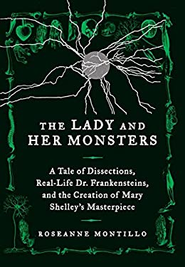 The Lady and Her Monsters: A Tale of Dissections, Attempts to Reanimate Dead Tissue, and the Writing of Mary Shelley's Frankenstein 9780062025814