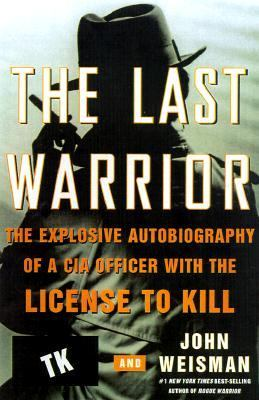 The Last Warrior: The Explosive Autobiography of a CIA Officer with the License to Kill