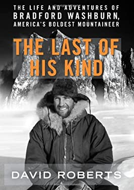 The Last of His Kind: The Life and Adventures of Bradford Washburn, America's Boldest Mountaineer 9780061560941