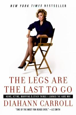 The Legs Are the Last to Go: Aging, Acting, Marrying, and Other Things I Learned the Hard Way