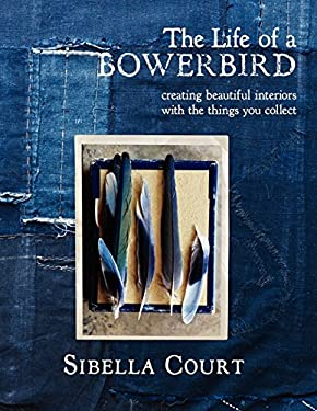 The Life of a Bowerbird: Creating Beautiful Interiors with the Things You Collect 9780062236852
