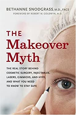 The Makeover Myth: The Real Story Behind Cosmetic Surgery, Injectables, Lasers, Gimmicks, and Hype, and What You Need to Stay Safe