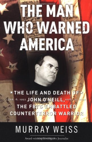 The Man Who Warned America: The Life and Death of John O'Neill, the FBI's Embattled Counterterror Warrior