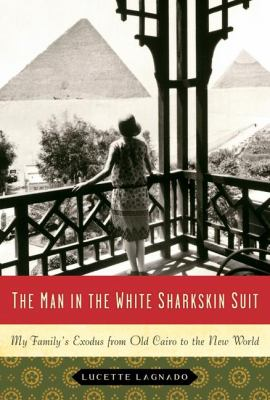 The Man in the White Sharkskin Suit: My Family's Exodus from Old Cairo to the New World
