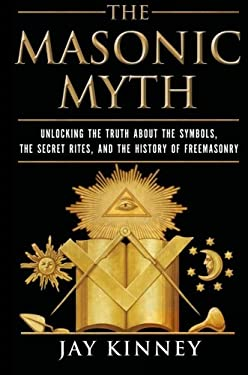 The Masonic Myth: Unlocking the Truth about the Symbols, the Secret Rites, and the History of Freemasonry 9780060822569