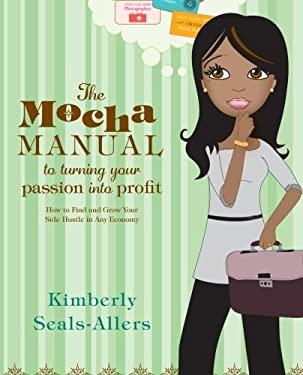 The Mocha Manual to Turning Your Passion Into Profit: How to Find and Grow Your Side Hustle in Any Economy 9780061438493