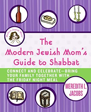 The Modern Jewish Mom's Guide to Shabbat: Connect and Celebrate--Bring Your Family Together with the Friday Night Meal 9780061120657