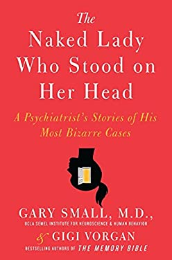 The Naked Lady Who Stood on Her Head: A Psychiatrist's Stories of His Most Bizarre Cases 9780061803789