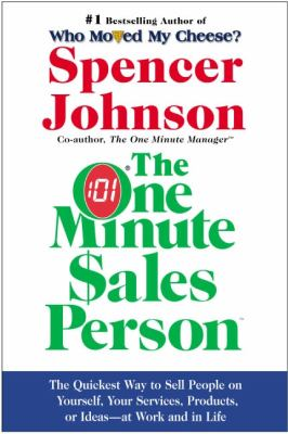The One Minute Sales Person: The Quickest Way to Sell People on Yourself, Your Services, Products, or Ideas--At Work and in Life 9780060514921