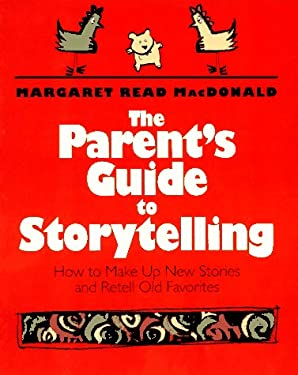 The Parent's Guide to Storytelling: How to Make Up New Stories and Retell Old Favorites