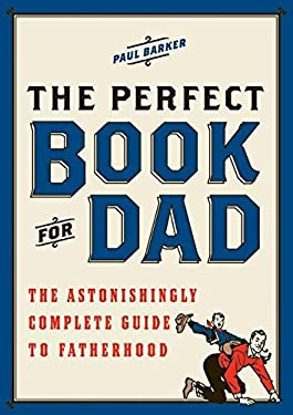 The Perfect Book for Dad: The Astonishingly Complete Guide to Fatherhood