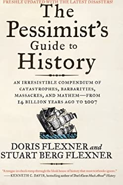 The Pessimist's Guide to History: An Irresistible Compendium of Catastrophes, Barbarities, Massacres, and Mayhem--From 14 Billion Years Ago to 2007 9780061431012