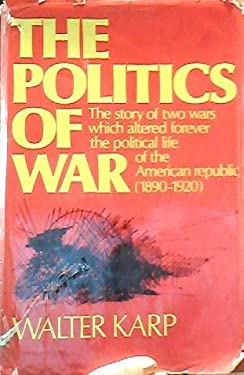The Politics of War: The Story of Two Wars Which Altered Forever the Political Life of the American Republic (1890-1920)